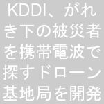 KDDI、がれき下の被災者を携帯電波で探すドローン基地局を開発