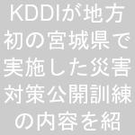 KDDIが地方初の宮城県で実施した災害対策公開訓練の内容を紹介!初お披露目のUQ車載型基地局 …