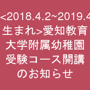 <2018.4.2~2019.4.1生まれ>愛知教育大学附属幼稚園受験コース開講のお知らせ