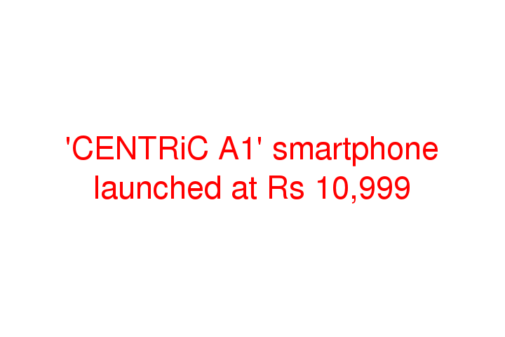 'CENTRiC A1' smartphone launched at Rs 10,999