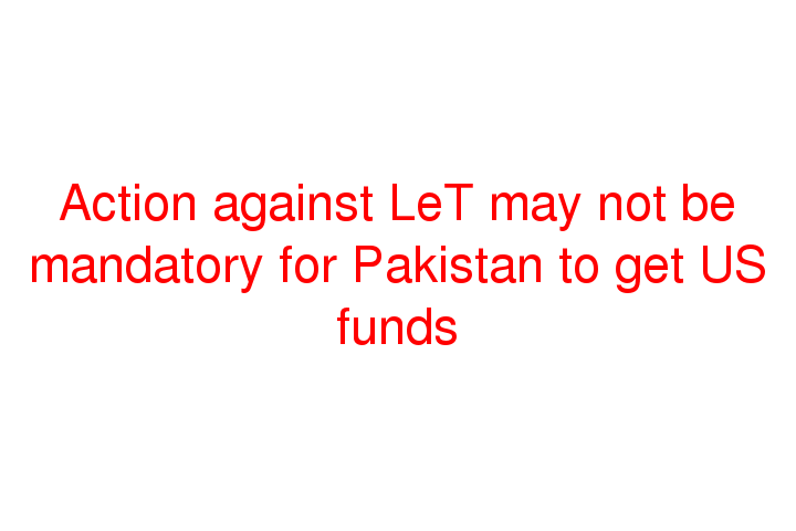 Action against LeT may not be mandatory for Pakistan to get US funds