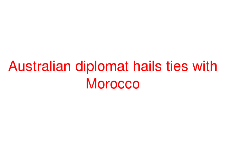 Australian diplomat hails ties with Morocco