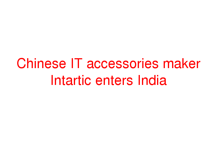 Chinese IT accessories maker Intartic enters India