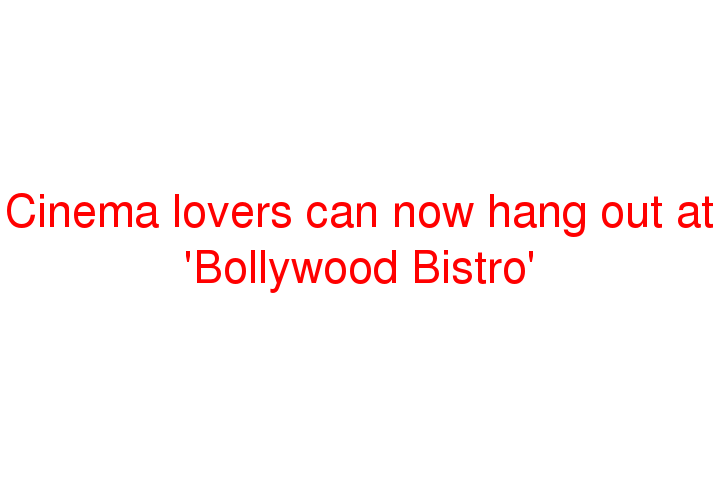 Cinema lovers can now hang out at 'Bollywood Bistro'