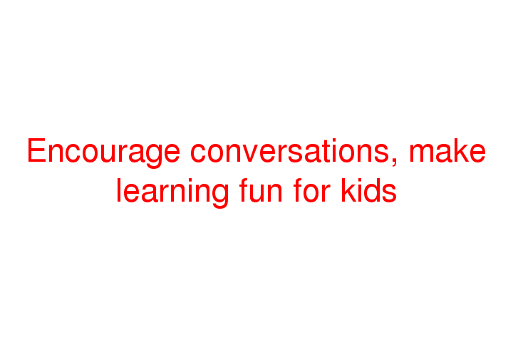 Encourage conversations, make learning fun for kids