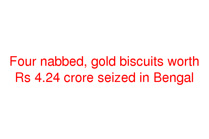 Four nabbed, gold biscuits worth Rs 4.24 crore seized in Bengal