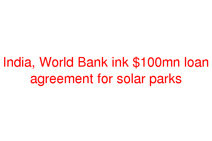 India World Bank Ink 100mn Loan Agreement For Solar Parks Social