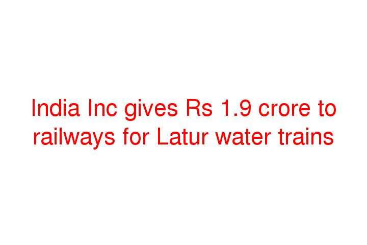 India Inc gives Rs 1.9 crore to railways for Latur water trains
