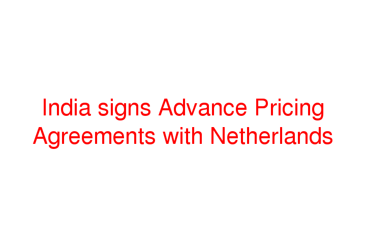 India Signs Advance Pricing Agreements With Netherlands Social