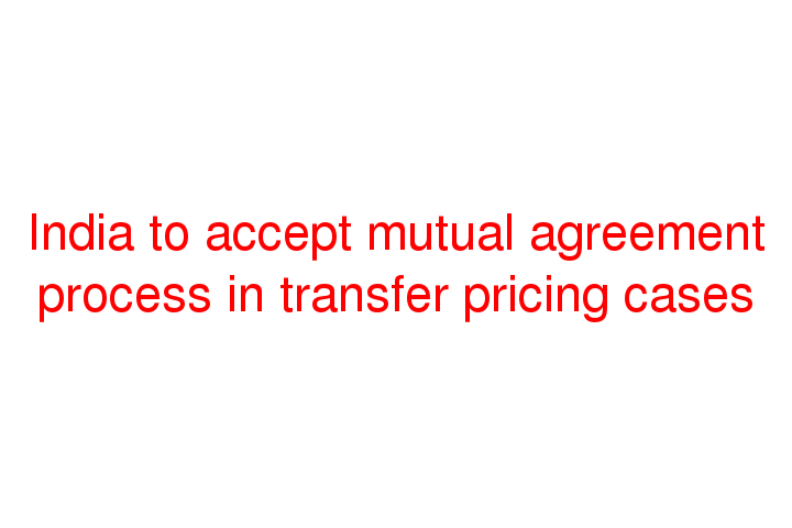 India To Accept Mutual Agreement Process In Transfer Pricing Cases
