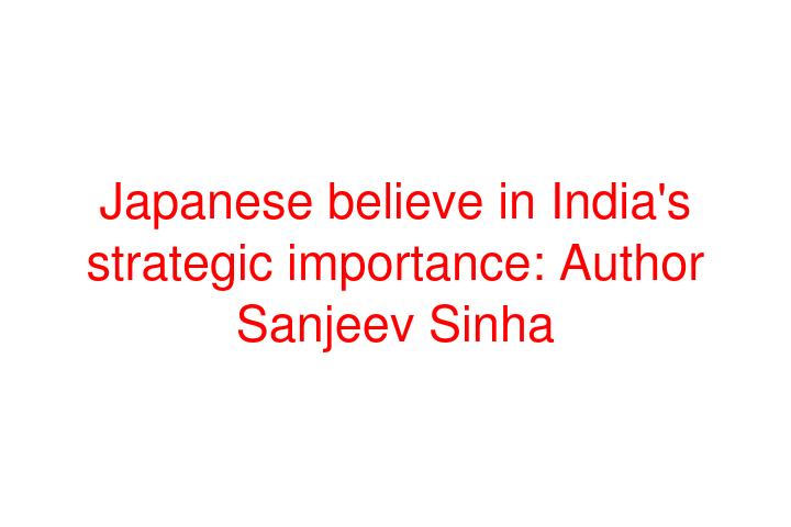 Japanese believe in India's strategic importance: Author Sanjeev Sinha