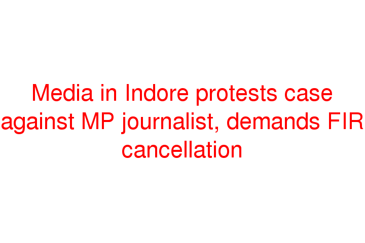 Media in Indore protests case against MP journalist, demands FIR cancellation