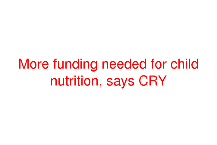 More funding needed for child nutrition, says CRY