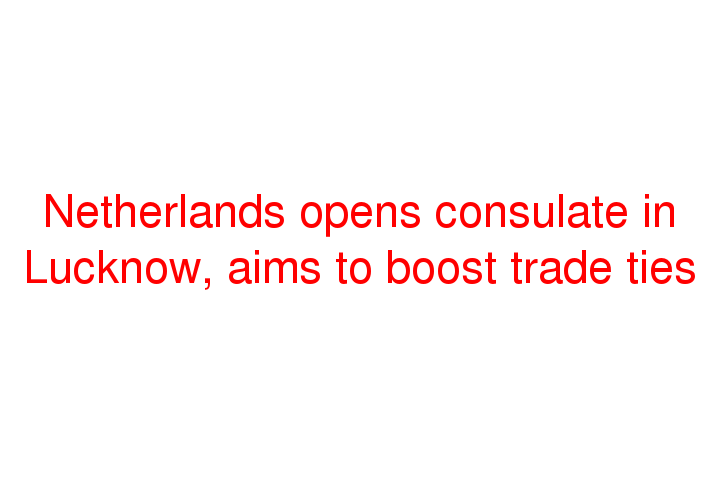 Netherlands opens consulate in Lucknow, aims to boost trade ties