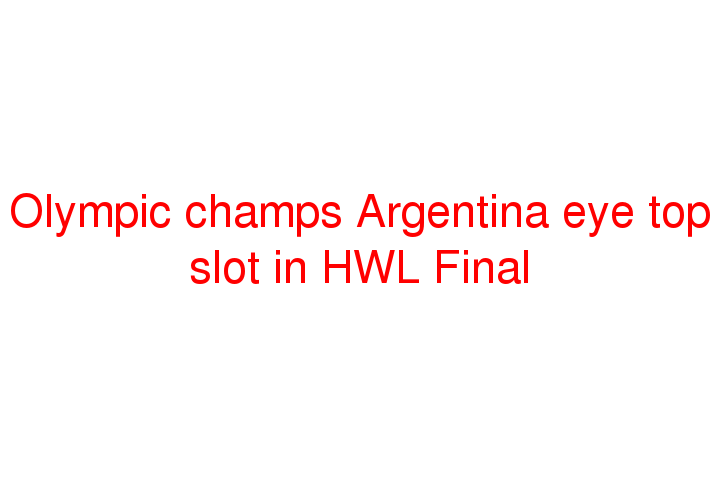 Olympic champs Argentina eye top slot in HWL Final