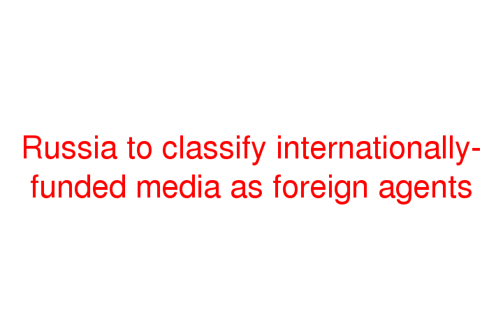 Russia to classify internationally-funded media as foreign agents