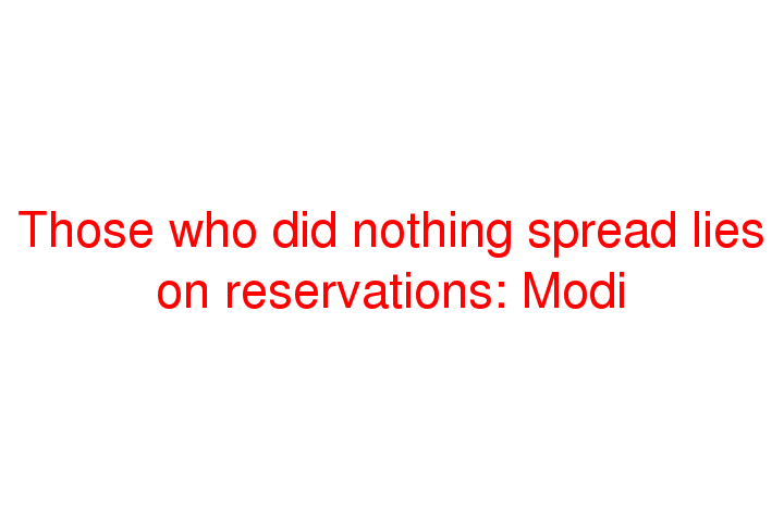 Those who did nothing spread lies on reservations: Modi