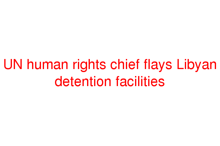 UN human rights chief flays Libyan detention facilities
