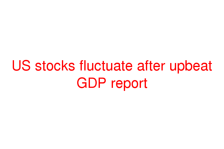 US stocks fluctuate after upbeat GDP report