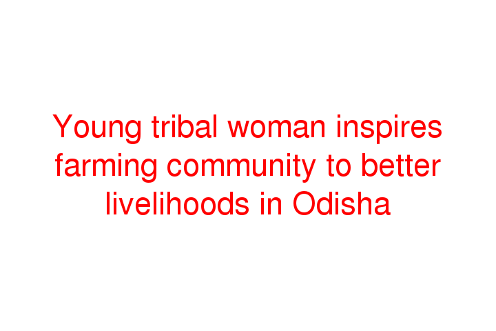 Young tribal woman inspires farming community to better livelihoods in Odisha