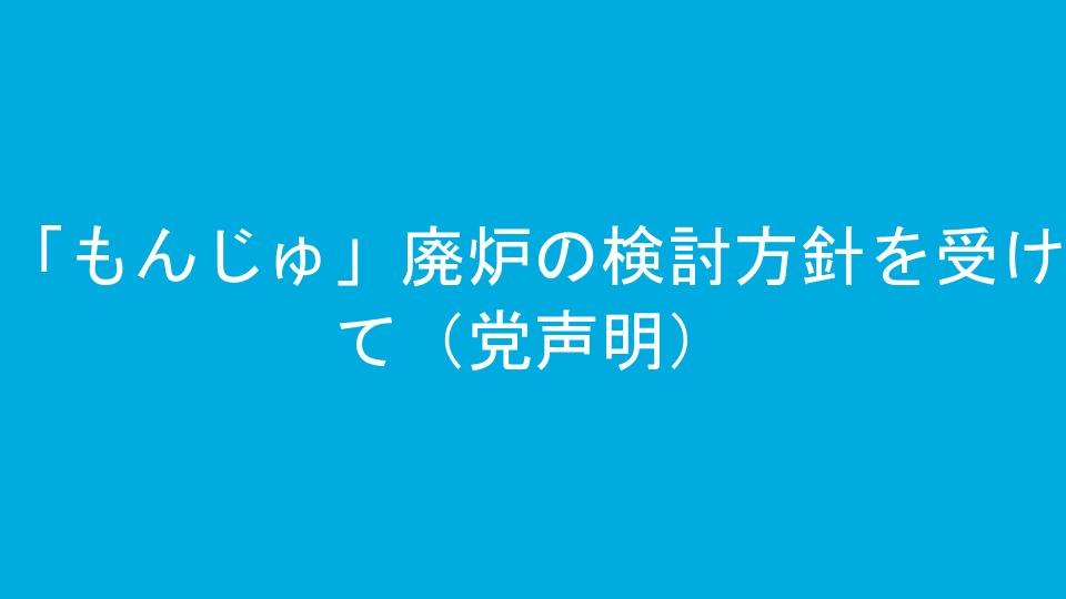 「もんじゅ」廃炉の検討方針を受けて(党声明)