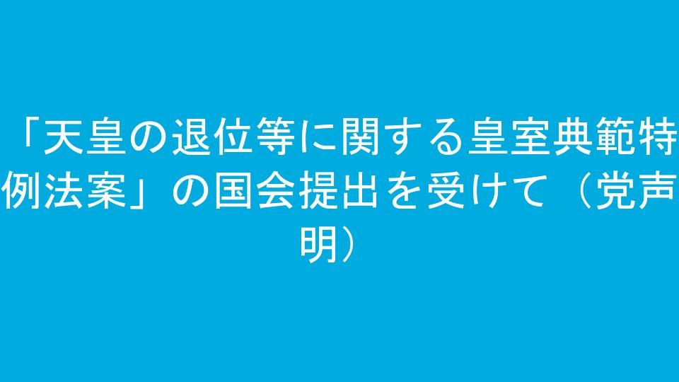 「天皇の退位等に関する皇室典範特例法案」の国会提出を受けて(党声明)