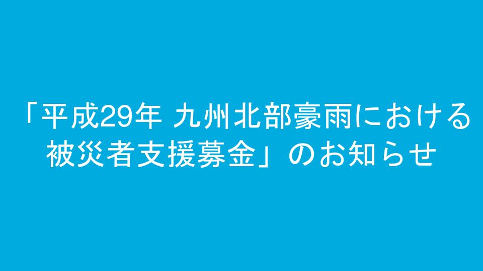 「平成29年 九州北部豪雨における被災者支援募金」のお知らせ