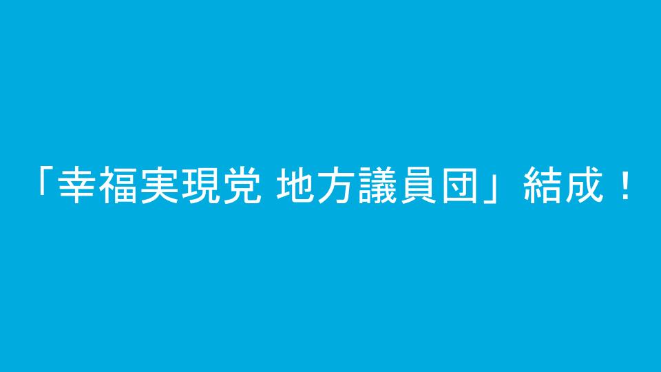 「幸福実現党 地方議員団」結成!