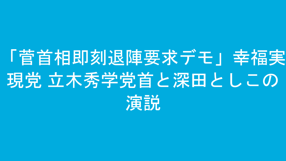 「菅首相即刻退陣要求デモ」幸福実現党 立木秀学党首と深田としこの演説