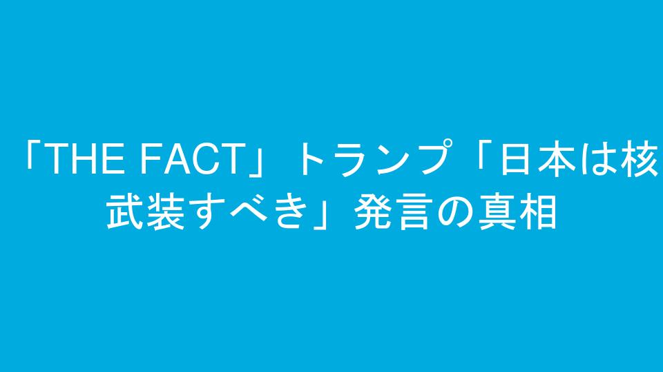 「THE FACT」トランプ「日本は核武装すべき」発言の真相