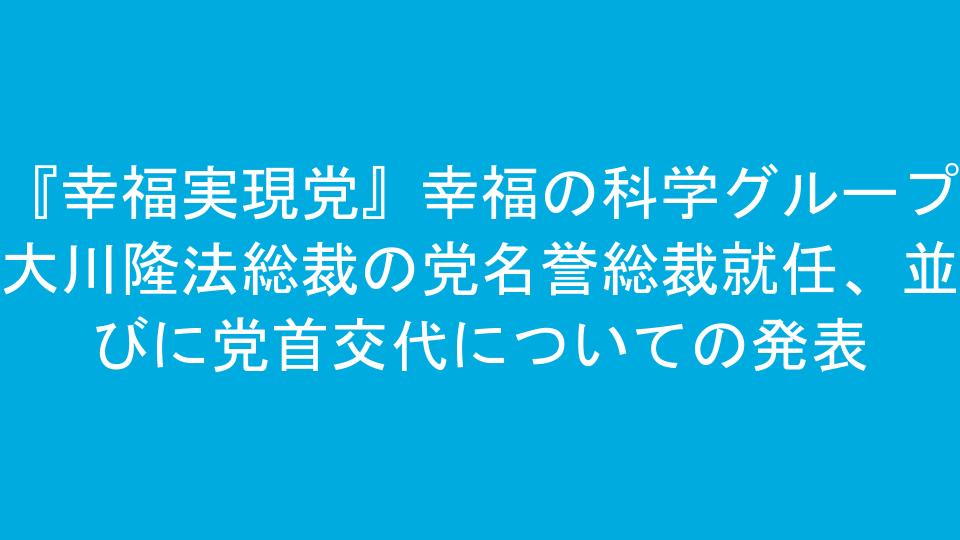 『幸福実現党』幸福の科学グループ 大川隆法総裁の党名誉総裁就任、並びに党首交代についての発表