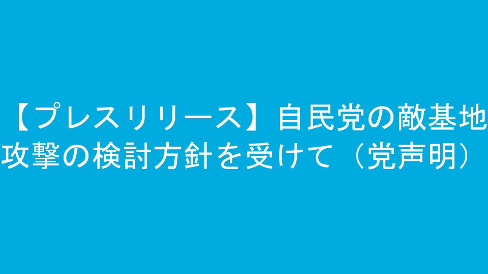 【プレスリリース】自民党の敵基地攻撃の検討方針を受けて(党声明)