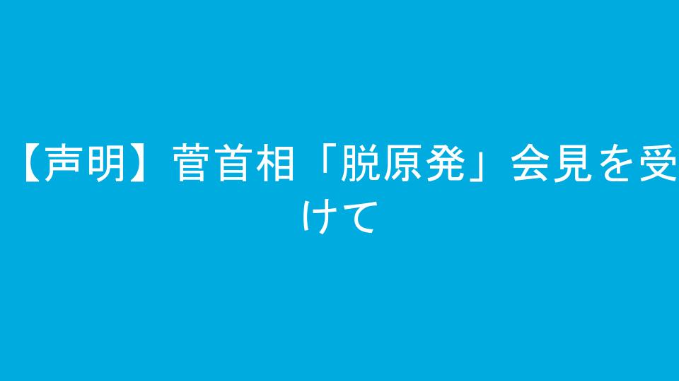 【声明】菅首相「脱原発」会見を受けて