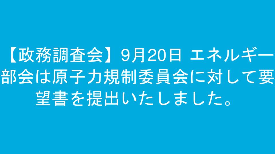 【政務調査会】9月20日 エネルギー部会は原子力規制委員会に対して要望書を提出いたしました。