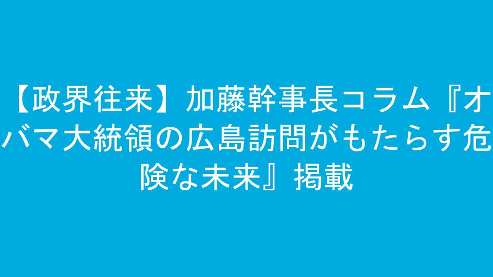 【政界往来】加藤幹事長コラム『オバマ大統領の広島訪問がもたらす危険な未来』掲載