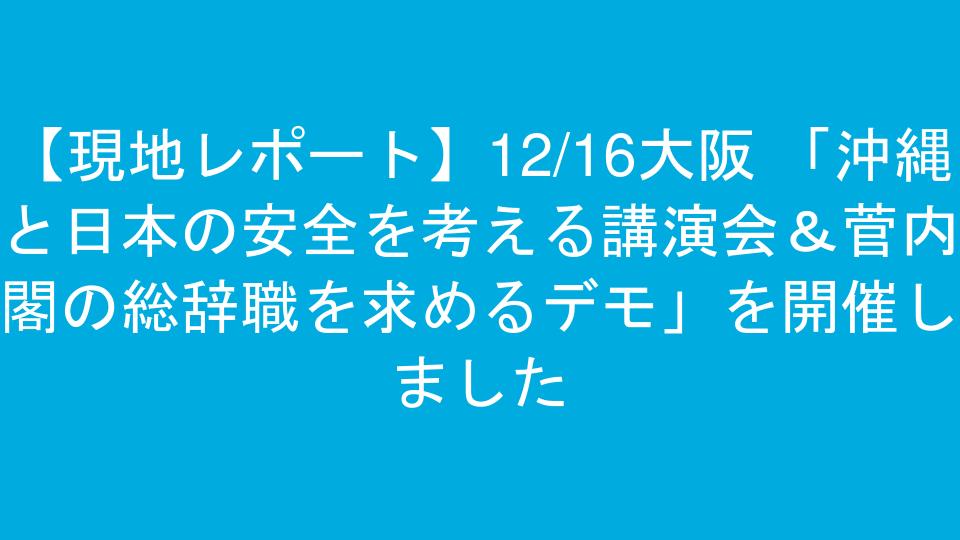 【現地レポート】12/16大阪 「沖縄と日本の安全を考える講演会&菅内閣の総辞職を求めるデモ」を開催しました
