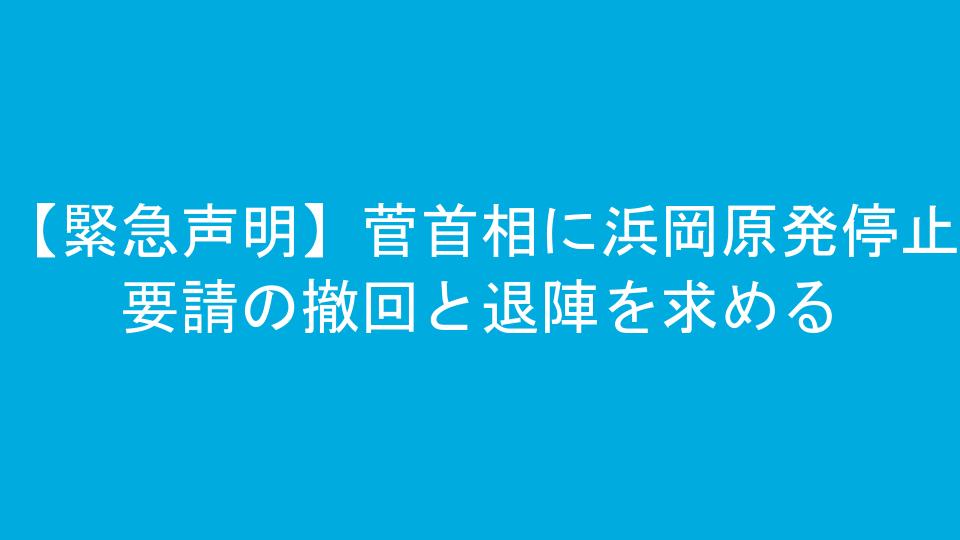 【緊急声明】菅首相に浜岡原発停止要請の撤回と退陣を求める