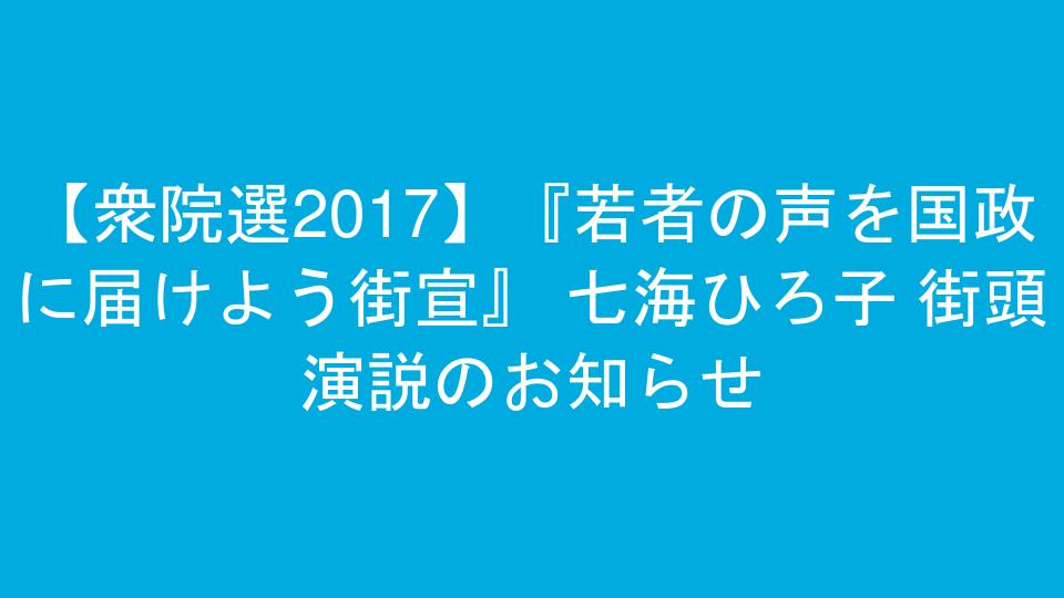 【衆院選2017】『若者の声を国政に届けよう街宣』 七海ひろ子 街頭演説のお知らせ