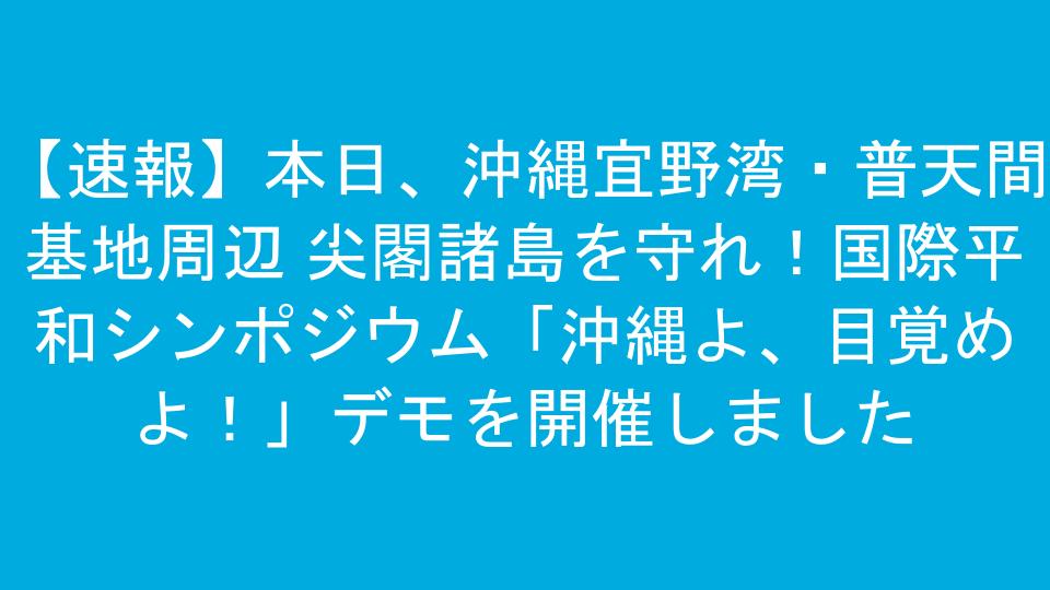 【速報】本日、沖縄宜野湾・普天間基地周辺 尖閣諸島を守れ!国際平和シンポジウム「沖縄よ、目覚めよ!」デモを開催しました