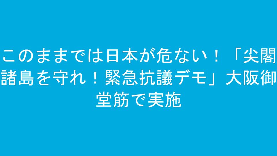 このままでは日本が危ない!「尖閣諸島を守れ!緊急抗議デモ」大阪御堂筋で実施