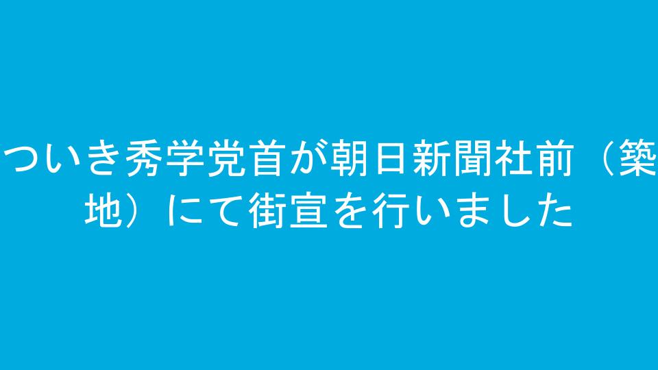 ついき秀学党首が朝日新聞社前(築地)にて街宣を行いました