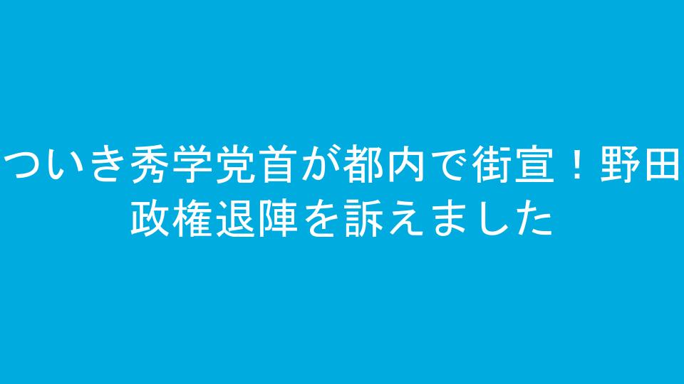 ついき秀学党首が都内で街宣!野田政権退陣を訴えました