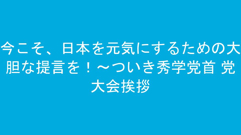 今こそ、日本を元気にするための大胆な提言を!~ついき秀学党首 党大会挨拶