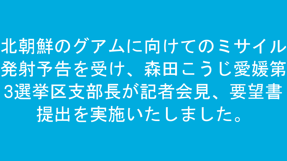 北朝鮮のグアムに向けてのミサイル発射予告を受け、森田こうじ愛媛第3選挙区支部長が記者会見、要望書提出を実施いたしました。