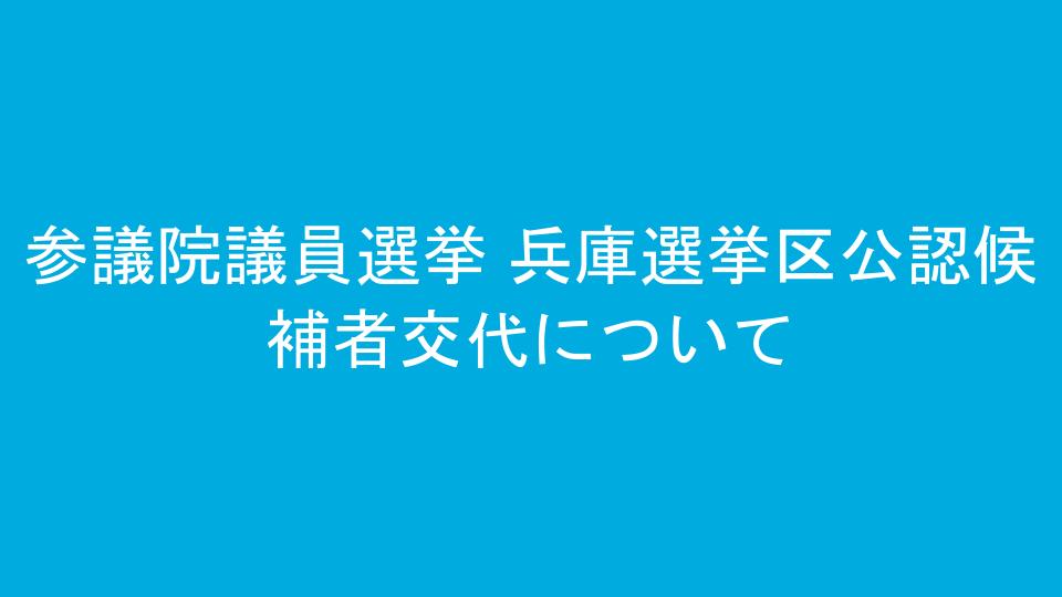 参議院議員選挙 兵庫選挙区公認候補者交代について