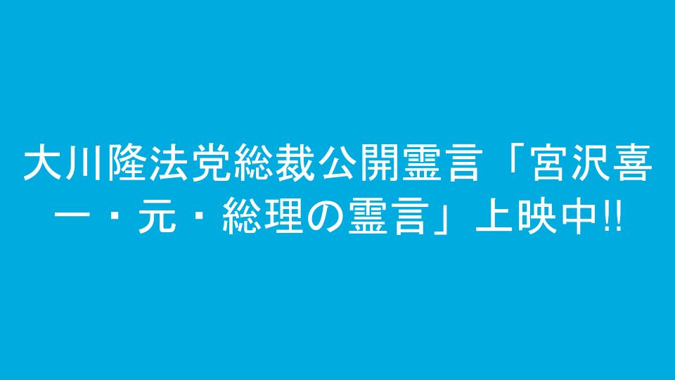 大川隆法党総裁公開霊言「宮沢喜一・元・総理の霊言」上映中!!