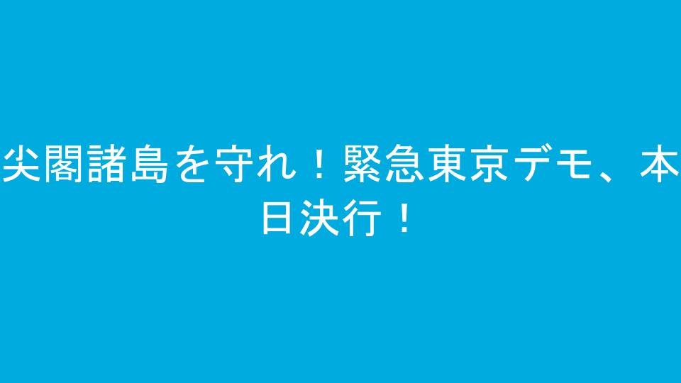 尖閣諸島を守れ!緊急東京デモ、本日決行!