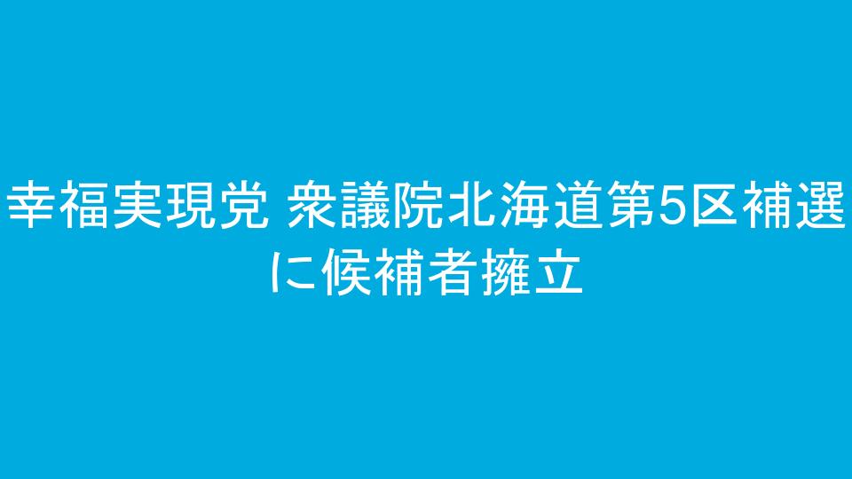 幸福実現党 衆議院北海道第5区補選に候補者擁立