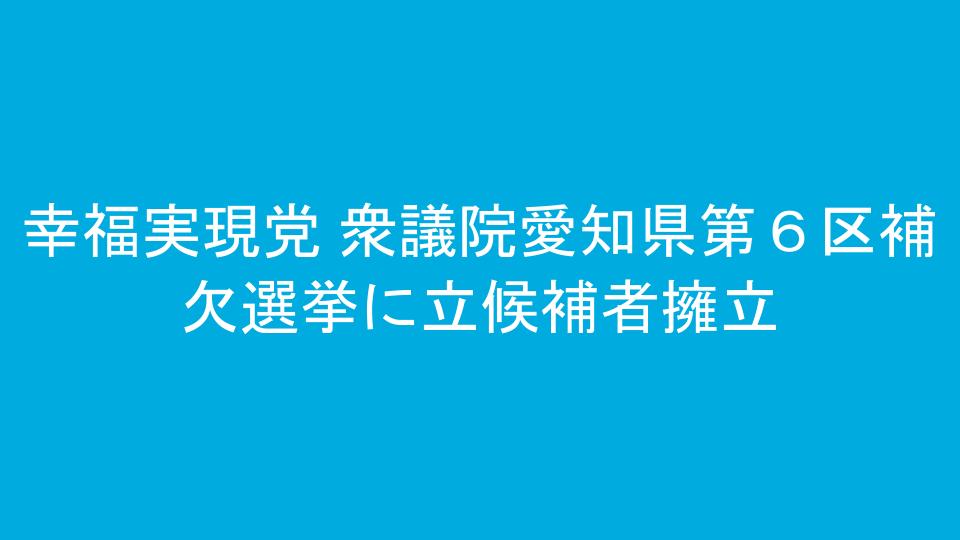 幸福実現党 衆議院愛知県第6区補欠選挙に立候補者擁立