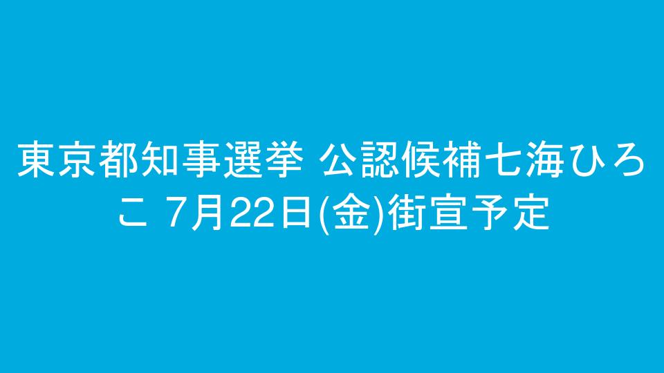 東京都知事選挙 公認候補七海ひろこ 7月22日(金)街宣予定